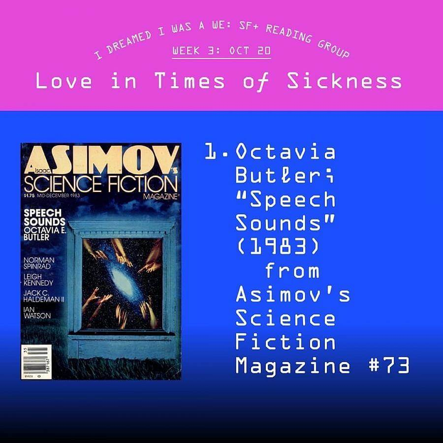 "Display image to advertise a reading group. Top fourth of imgae is magenta and reads ""I DREAMED I WAS A WE: SF+ READING GROUP. WEEK 3: OCT 20. Love in Times of Sickness."" The frest of the image is a gradient blue which leads to black at the bottom. An image of a magazine cover of ""ASIMOV SCIENCE FICTION Magazine"" is on the left. On the right in large letters read's ""1. Octavia Butler: ""Speech Sounds"" (1983) from Asmiov's Science Fiction Magazine #73."""